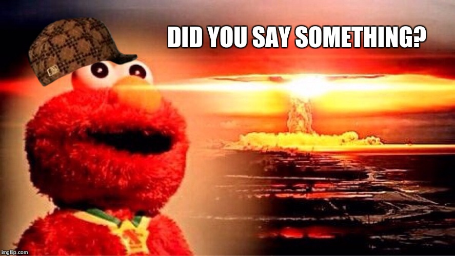elmo nuclear explosion | DID YOU SAY SOMETHING? | image tagged in elmo nuclear explosion,scumbag | made w/ Imgflip meme maker