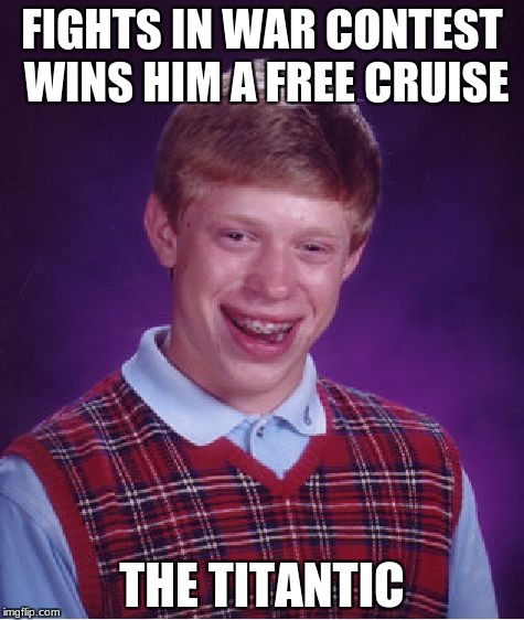 titantic sized meme | FIGHTS IN WAR CONTEST WINS HIM A FREE CRUISE THE TITANTIC | image tagged in memes,bad luck brian | made w/ Imgflip meme maker