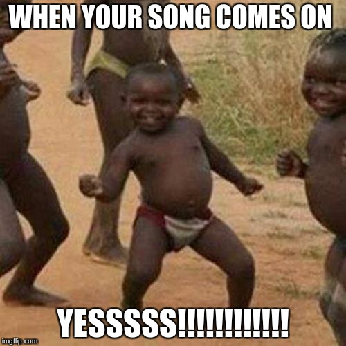 Third World Success Kid Meme | WHEN YOUR SONG COMES ON YESSSSS!!!!!!!!!!!! | image tagged in memes,third world success kid | made w/ Imgflip meme maker