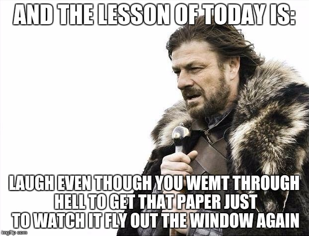 Brace Yourselves X is Coming Meme | AND THE LESSON OF TODAY IS: LAUGH EVEN THOUGH YOU WEMT THROUGH HELL TO GET THAT PAPER JUST TO WATCH IT FLY OUT THE WINDOW AGAIN | image tagged in memes,brace yourselves x is coming | made w/ Imgflip meme maker