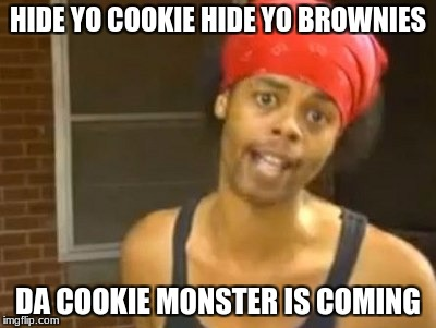 Hide Yo Kids Hide Yo Wife Meme | HIDE YO COOKIE HIDE YO BROWNIES DA COOKIE MONSTER IS COMING | image tagged in memes,hide yo kids hide yo wife | made w/ Imgflip meme maker