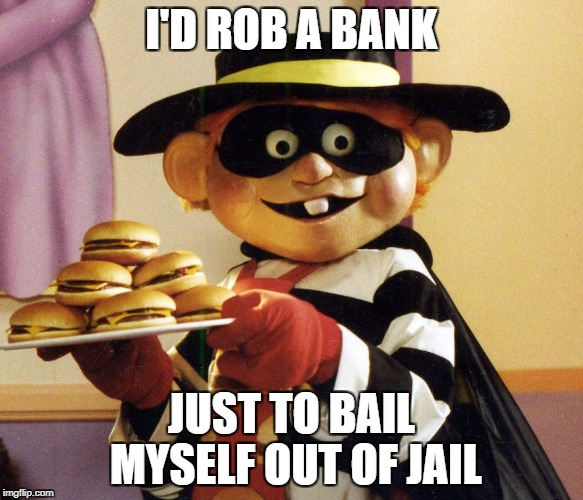 I'D ROB A BANK JUST TO BAIL MYSELF OUT OF JAIL | made w/ Imgflip meme maker