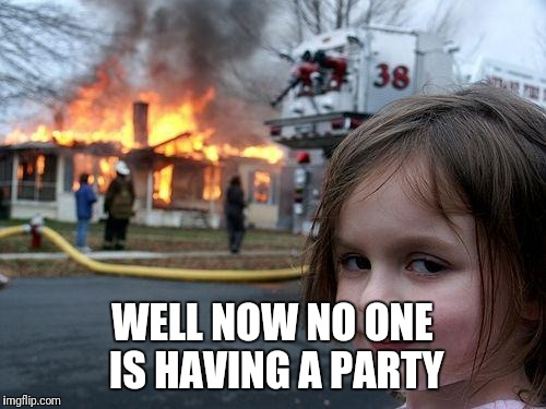 Disaster Girl Meme | WELL NOW NO ONE IS HAVING A PARTY | image tagged in memes,disaster girl | made w/ Imgflip meme maker