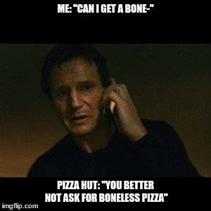 "Liam Neeson Taken Meme | ME: ""CAN I GET A BONE-"" PIZZA HUT: ""YOU BETTER NOT ASK FOR BONELESS PIZZA"" 