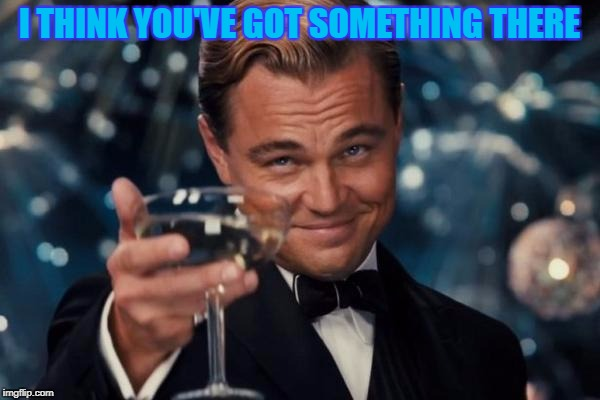 Leonardo Dicaprio Cheers Meme | I THINK YOU'VE GOT SOMETHING THERE | image tagged in memes,leonardo dicaprio cheers | made w/ Imgflip meme maker