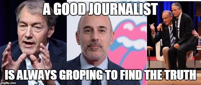 Groping for the truth | A GOOD JOURNALIST IS ALWAYS GROPING TO FIND THE TRUTH | image tagged in matt lauer,bill o'reilly,charlie rose,news,current events,funny | made w/ Imgflip meme maker