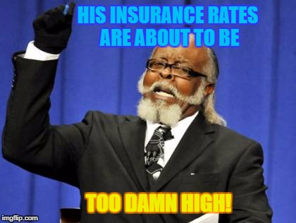 Too Damn High Meme | HIS INSURANCE RATES ARE ABOUT TO BE TOO DAMN HIGH! | image tagged in memes,too damn high | made w/ Imgflip meme maker