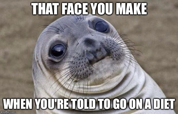 Awkward Moment Sealion Meme | THAT FACE YOU MAKE WHEN YOU'RE TOLD TO GO ON A DIET | image tagged in memes,awkward moment sealion | made w/ Imgflip meme maker