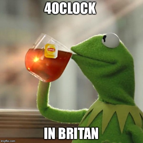 But Thats None Of My Business Meme | 4OCLOCK IN BRITAN | image tagged in memes,but thats none of my business,kermit the frog | made w/ Imgflip meme maker