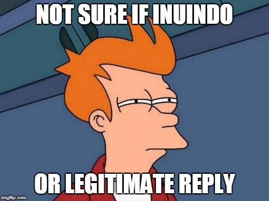 NOT SURE IF INUINDO OR LEGITIMATE REPLY | image tagged in memes,futurama fry | made w/ Imgflip meme maker