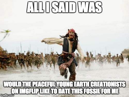 just a thought | ALL I SAID WAS WOULD THE PEACEFUL YOUNG EARTH CREATIONISTS ON IMGFLIP LIKE TO DATE THIS FOSSIL FOR ME | image tagged in memes,jack sparrow being chased | made w/ Imgflip meme maker