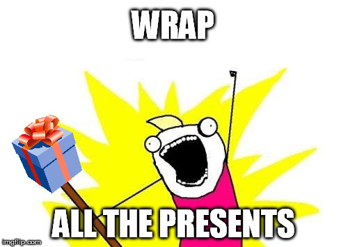 X All The Y Meme | WRAP ALL THE PRESENTS | image tagged in memes,x all the y | made w/ Imgflip meme maker