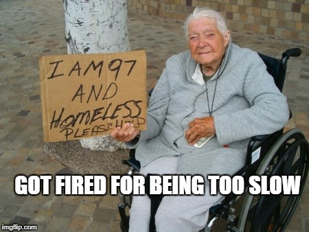 Lazy welfare | GOT FIRED FOR BEING TOO SLOW | image tagged in lazy welfare | made w/ Imgflip meme maker