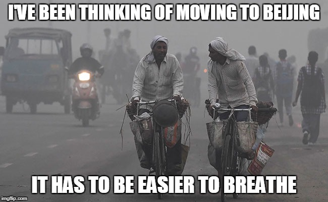 I'VE BEEN THINKING OF MOVING TO BEIJING IT HAS TO BE EASIER TO BREATHE | made w/ Imgflip meme maker