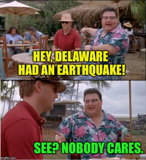 Headlines mentioned NY and Baltimore though  | HEY, DELAWARE HAD AN EARTHQUAKE! SEE? NOBODY CARES. | image tagged in memes,see nobody cares,delaware,earthquake | made w/ Imgflip meme maker