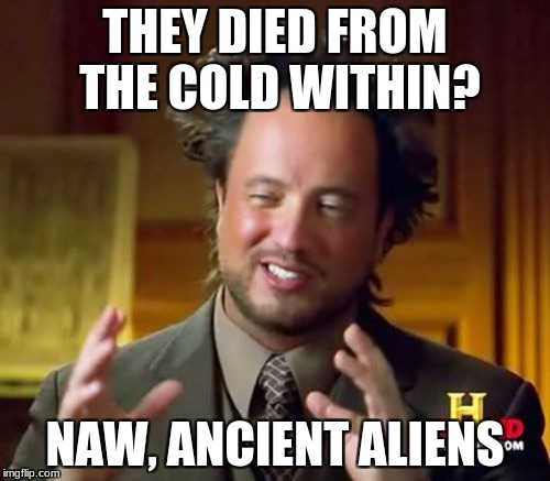 Ancient Aliens Meme | THEY DIED FROM THE COLD WITHIN? NAW, ANCIENT ALIENS | image tagged in memes,ancient aliens | made w/ Imgflip meme maker