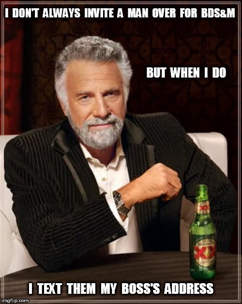 The Most Interesting Man In The World BDS&M | I  DON'T  ALWAYS  INVITE  A  MAN  OVER  FOR  BDS&M I  TEXT  THEM  MY  BOSS'S  ADDRESS BUT  WHEN  I  DO | image tagged in memes,the most interesting man in the world,sm,bondage,gay | made w/ Imgflip meme maker