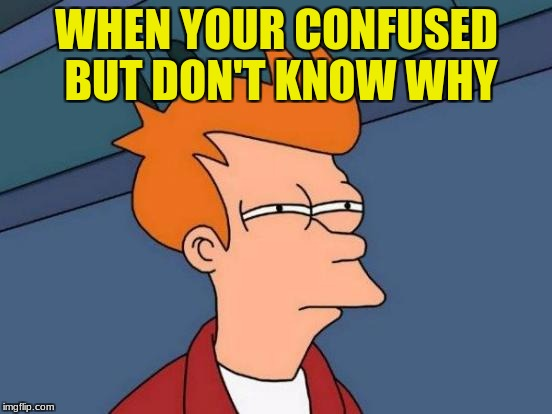 Futurama Fry Meme | WHEN YOUR CONFUSED BUT DON'T KNOW WHY | image tagged in memes,futurama fry | made w/ Imgflip meme maker