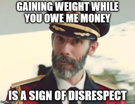 Captain Obvious | GAINING WEIGHT WHILE YOU OWE ME MONEY IS A SIGN OF DISRESPECT | image tagged in captain obvious | made w/ Imgflip meme maker