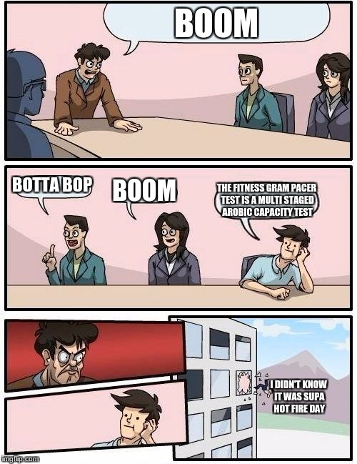 Boardroom Meeting Suggestion Meme | BOOM BOTTA BOP BOOM THE FITNESS GRAM PACER TEST IS A MULTI STAGED AROBIC CAPACITY TEST I DIDN'T KNOW IT WAS SUPA HOT FIRE DAY | image tagged in memes,boardroom meeting suggestion | made w/ Imgflip meme maker