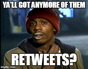 Y'all Got Any More Of That Meme | YA'LL GOT ANYMORE OF THEM RETWEETS? | image tagged in memes,yall got any more of | made w/ Imgflip meme maker