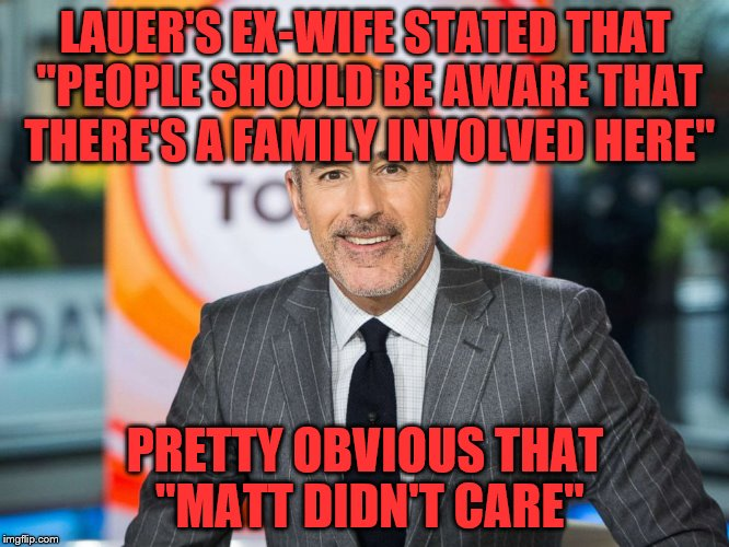 "LAUER'S EX-WIFE STATED THAT ""PEOPLE SHOULD BE AWARE THAT THERE'S A FAMILY INVOLVED HERE"" PRETTY OBVIOUS THAT ""MATT DIDN'T CARE"" 