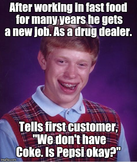 "Bad Luck Brian Meme | After working in fast food for many years he gets a new job. As a drug dealer. Tells first customer, ""We don't have Coke. Is Pepsi okay?"" 