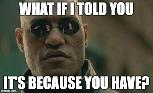 Matrix Morpheus Meme | WHAT IF I TOLD YOU IT'S BECAUSE YOU HAVE? | image tagged in memes,matrix morpheus | made w/ Imgflip meme maker