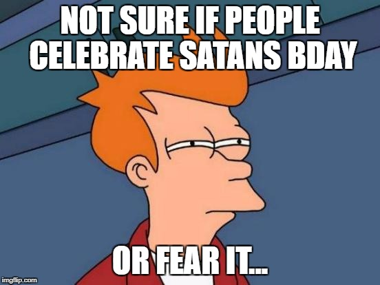 Futurama Fry Meme | NOT SURE IF PEOPLE CELEBRATE SATANS BDAY OR FEAR IT... | image tagged in memes,futurama fry | made w/ Imgflip meme maker