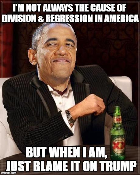 The Great Obama | I'M NOT ALWAYS THE CAUSE OF DIVISION & REGRESSION IN AMERICA BUT WHEN I AM,    JUST BLAME IT ON TRUMP | image tagged in obama smug mimitw | made w/ Imgflip meme maker