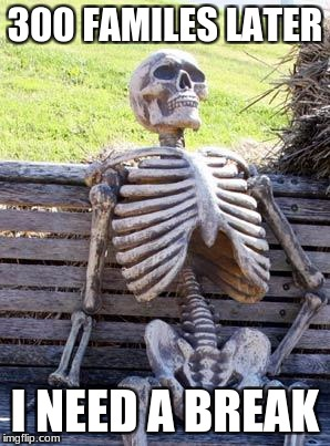 Waiting Skeleton Meme | 300 FAMILES LATER I NEED A BREAK | image tagged in memes,waiting skeleton | made w/ Imgflip meme maker