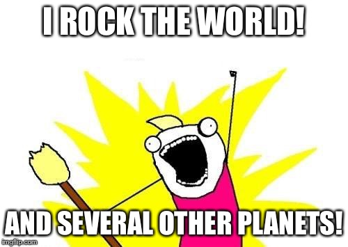 X All The Y Meme | I ROCK THE WORLD! AND SEVERAL OTHER PLANETS! | image tagged in memes,x all the y | made w/ Imgflip meme maker