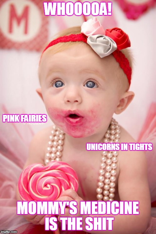 WHOOOOA! MOMMY'S MEDICINE IS THE SHIT PINK FAIRIES UNICORNS IN TIGHTS | made w/ Imgflip meme maker