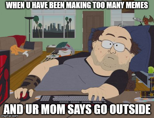 RPG Fan | WHEN U HAVE BEEN MAKING TOO MANY MEMES AND UR MOM SAYS GO OUTSIDE | image tagged in memes,rpg fan | made w/ Imgflip meme maker