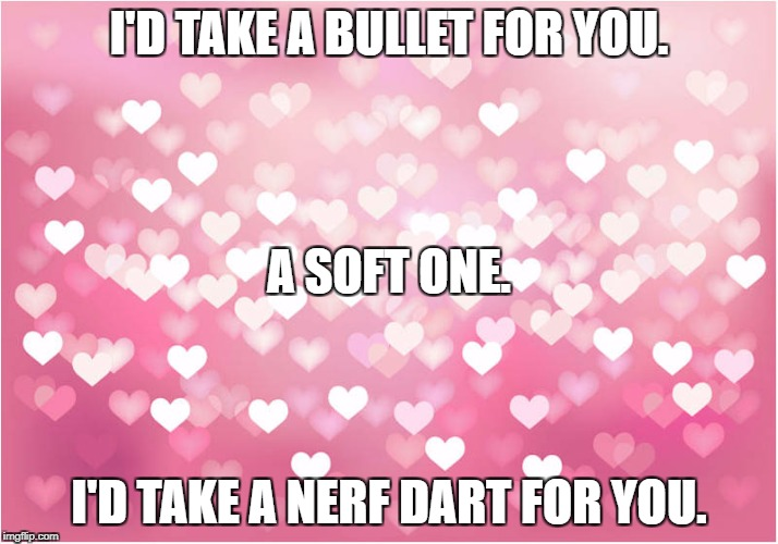 hearts | I'D TAKE A BULLET FOR YOU. I'D TAKE A NERF DART FOR YOU. A SOFT ONE. | image tagged in hearts | made w/ Imgflip meme maker