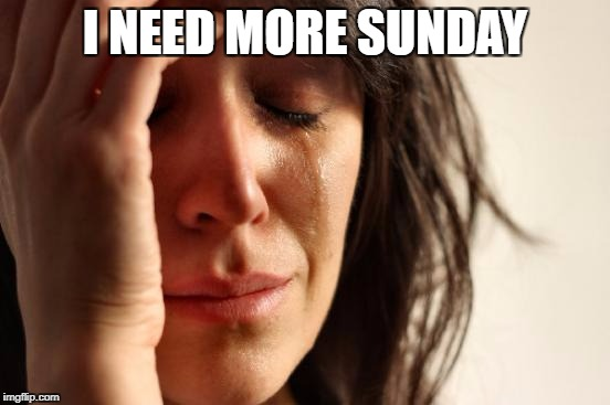 First World Problems Meme | I NEED MORE SUNDAY | image tagged in memes,first world problems | made w/ Imgflip meme maker