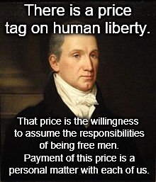 There is a price tag on human liberty. That price is the willingness to assume the responsibilities of being free men. Payment of this price | image tagged in james monroe | made w/ Imgflip meme maker