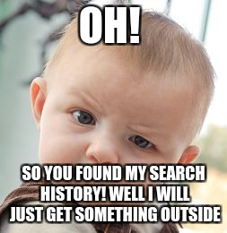Skeptical Baby Meme | OH! SO YOU FOUND MY SEARCH HISTORY! WELL I WILL JUST GET SOMETHING OUTSIDE | image tagged in memes,skeptical baby | made w/ Imgflip meme maker