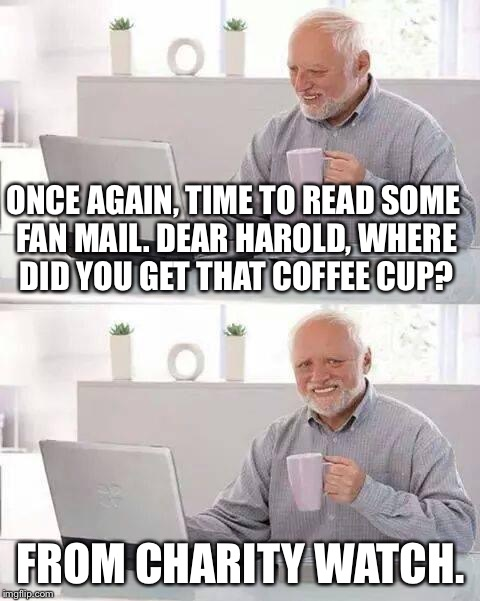 Hide the Pain Harold Meme | ONCE AGAIN, TIME TO READ SOME FAN MAIL. DEAR HAROLD, WHERE DID YOU GET THAT COFFEE CUP? FROM CHARITY WATCH. | image tagged in memes,hide the pain harold | made w/ Imgflip meme maker