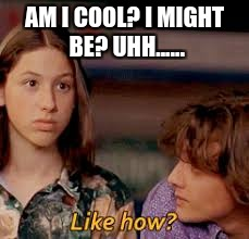 AM I COOL? I MIGHT BE? UHH...... | image tagged in dazed and confused,nervous | made w/ Imgflip meme maker