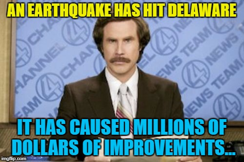 AN EARTHQUAKE HAS HIT DELAWARE IT HAS CAUSED MILLIONS OF DOLLARS OF IMPROVEMENTS... | made w/ Imgflip meme maker