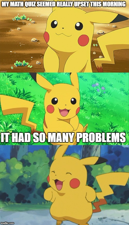 Bad Pun Pikachu | MY MATH QUIZ SEEMED REALLY UPSET THIS MORNING IT HAD SO MANY PROBLEMS | image tagged in bad pun pikachu | made w/ Imgflip meme maker