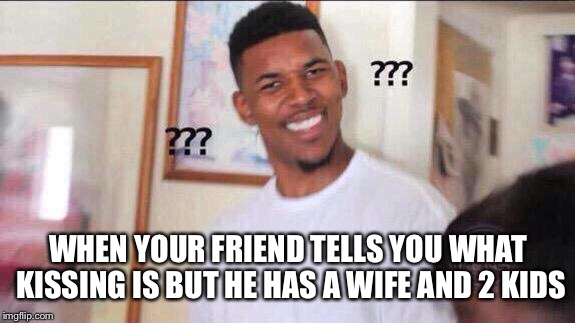 Black guy confused |  WHEN YOUR FRIEND TELLS YOU WHAT KISSING IS BUT HE HAS A WIFE AND 2 KIDS | image tagged in black guy confused | made w/ Imgflip meme maker