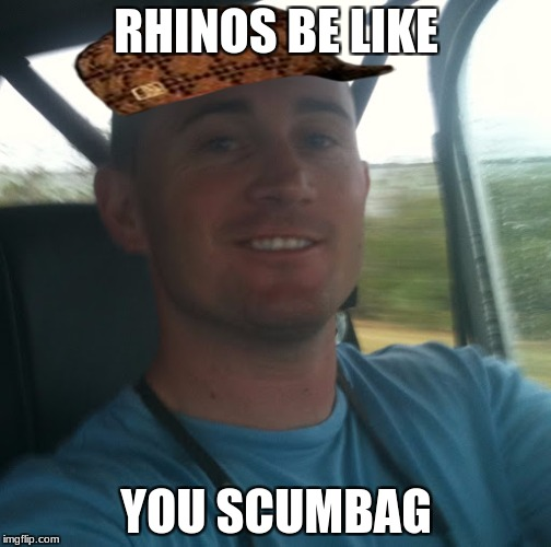 RHINOS BE LIKE YOU SCUMBAG | image tagged in cliff driver meme,scumbag | made w/ Imgflip meme maker