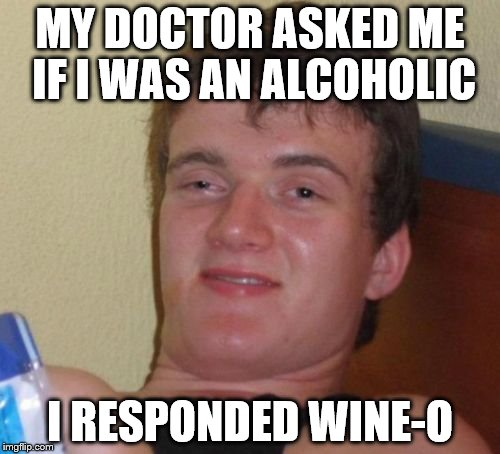 10 Guy Meme | MY DOCTOR ASKED ME IF I WAS AN ALCOHOLIC I RESPONDED WINE-O | image tagged in memes,10 guy | made w/ Imgflip meme maker