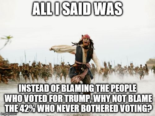 I'm not for or against Trump, but I'm against people being targeted for exercising their right to vote.  | ALL I SAID WAS INSTEAD OF BLAMING THE PEOPLE WHO VOTED FOR TRUMP, WHY NOT BLAME THE 42% WHO NEVER BOTHERED VOTING? | image tagged in memes,jack sparrow being chased,election 2016,trump 2016,hillary clinton 2016 | made w/ Imgflip meme maker