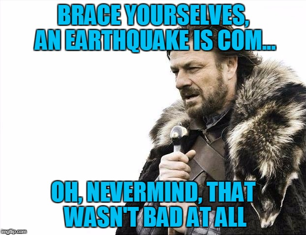 Brace Yourselves X is Coming Meme | BRACE YOURSELVES, AN EARTHQUAKE IS COM... OH, NEVERMIND, THAT WASN'T BAD AT ALL | image tagged in memes,brace yourselves x is coming | made w/ Imgflip meme maker