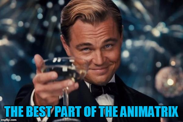 Leonardo Dicaprio Cheers Meme | THE BEST PART OF THE ANIMATRIX | image tagged in memes,leonardo dicaprio cheers | made w/ Imgflip meme maker