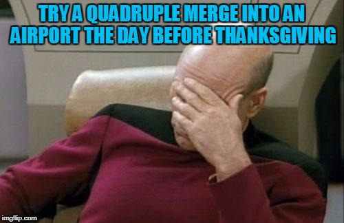 Captain Picard Facepalm Meme | TRY A QUADRUPLE MERGE INTO AN AIRPORT THE DAY BEFORE THANKSGIVING | image tagged in memes,captain picard facepalm | made w/ Imgflip meme maker