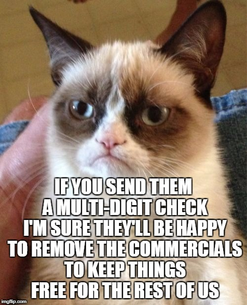 Grumpy Cat Meme | IF YOU SEND THEM A MULTI-DIGIT CHECK I'M SURE THEY'LL BE HAPPY TO REMOVE THE COMMERCIALS TO KEEP THINGS FREE FOR THE REST OF US | image tagged in memes,grumpy cat | made w/ Imgflip meme maker